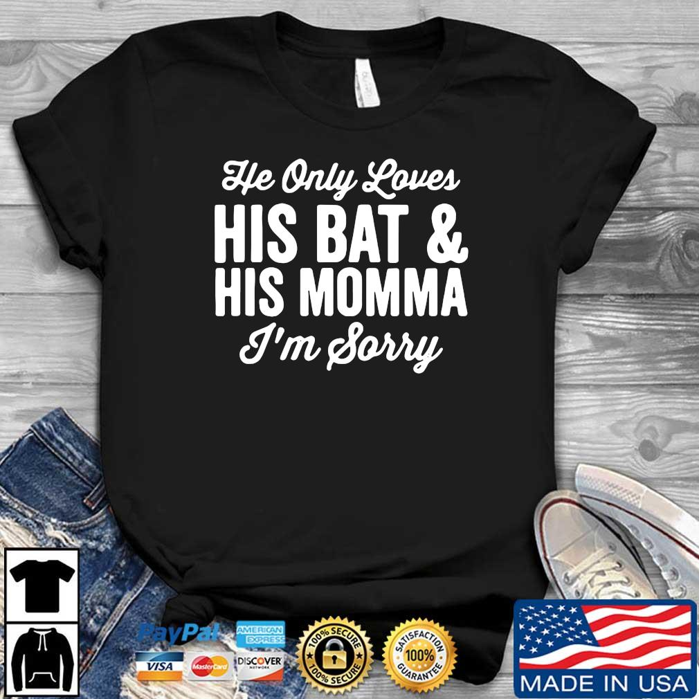 He only his bat and his momma I_m sorry shirt