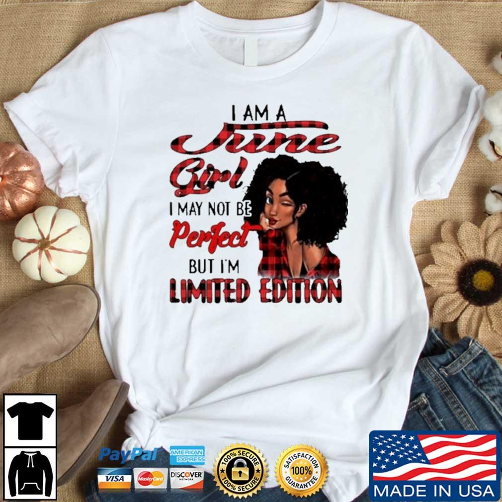 I Am A June Girl I May Not Be Perfect But I'm Limited Edition Shirt