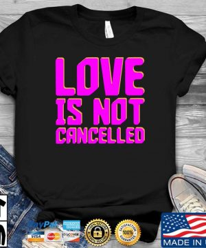 Love is not cancelled shirt
